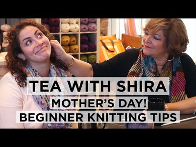 Tea with Shira #2 Mother's Day and Tips for Beginner Knitters!