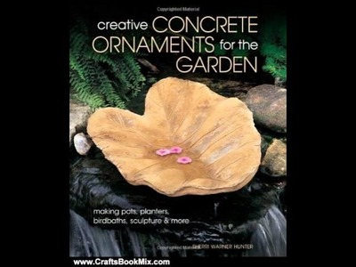 Crafts Book Review: Creative Concrete Ornaments for the Garden: Making Pots, Planters, Birdbaths,.