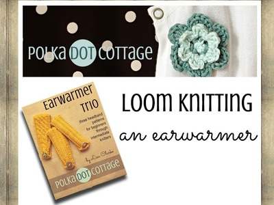 Loom Knitting an Earwarmer: Polka Dot Cottage Video Blog Episode 3