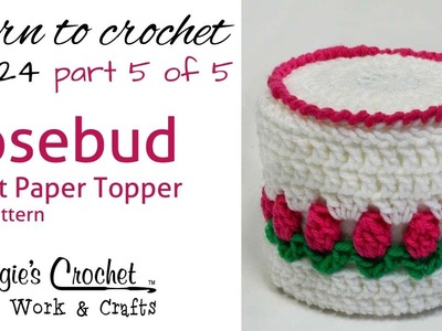 Crochet Rosebud Toilet Paper Topper Part 5 of 5 - Pattern # FP124