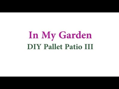 In My Garden: DIY Pallet Patio (Part III)