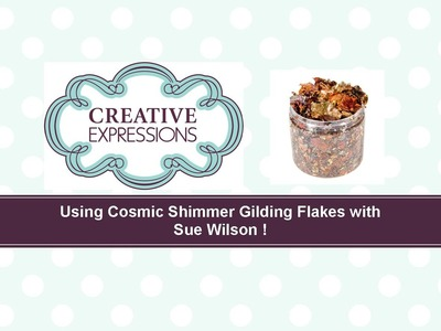 Crafting My Style with Sue Wilson - Using Cosmic Shimmer Gilding Flakes