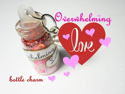 Overwhelming Love ♥ Amore Travolgente ♡ Bottle Charm (DIY ~ How to)