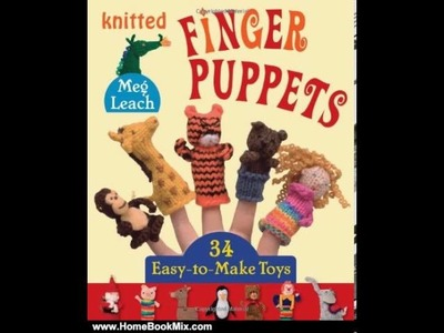 Home Book Summary: Knitted Finger Puppets: 34 Easy-to-Make Toys by Meg Leach