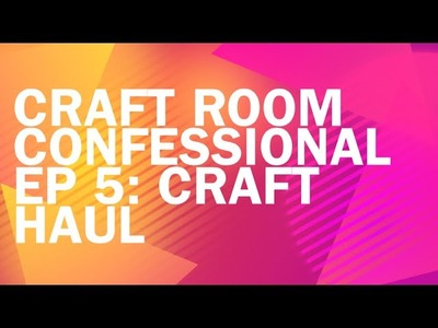 Craft Room Confessional Ep 5: CRAFT HAUL