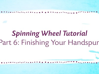 Spinning Wheel Tutorial Part 6: Finishing Your Handspun