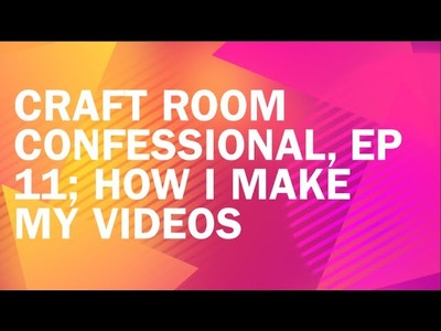 Craft Room Confessional, Ep 11; How I Make My Videos