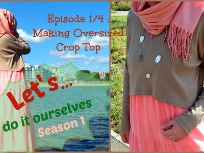 DIY Oversized Crop Top [Let's Do It Ourselves S.1_Ep.1.4]
