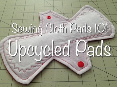 Sewing Cloth Pads 101 - Upcycled Pads