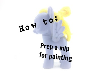 How to prep a My Little Pony for painting |Tutorial|