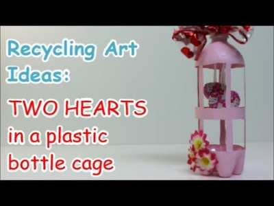 Recycling Art Ideas: Two Hearts in a Plastic Bottle Cage