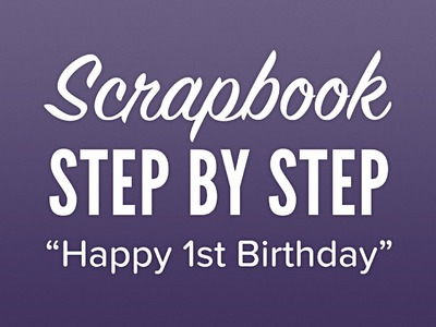 Scrapbook com - Step By Step - Happy 1st Birthday