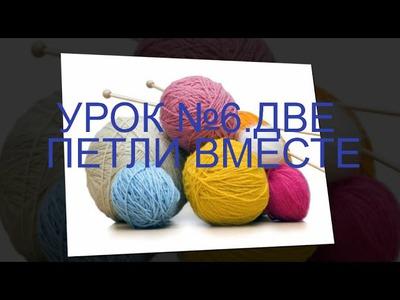Knitting.ВЯЗАНИЕ СПИЦАМИ ДЛЯ НАЧИНАЮЩИХ  УРОК №6 ДВЕ ПЕТЛИ ВМЕСТЕ Как связать