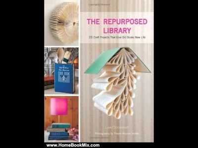 Home Book Review: The Repurposed Library: 33 Craft Projects That Give Old Books New Life by Lisa .