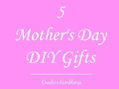 5 Mothers Day DIY Gifts