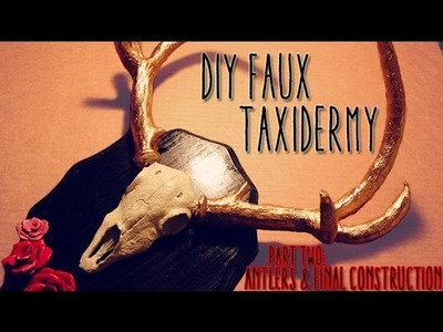 Tutorial: DIY Faux Deer Taxidermy. PART TWO: Antlers & Final Construction