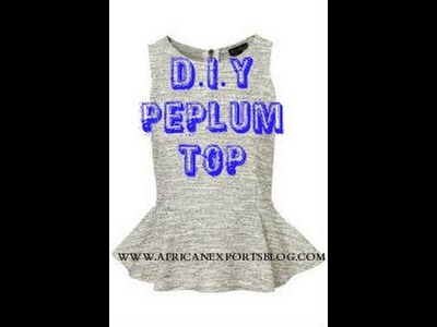 D.I.Y PEPLUM TOP TUTORIAL  (BEGINNER SEWING)