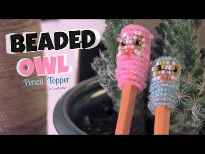 Owl Pencil Topper - How To - 3D Beadie Buddy - Beaded - Back To School