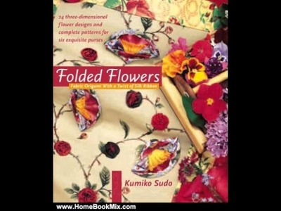 Home Book Summary: Folded Flowers: Fabric Origami with a Twist of Silk Ribbon by Kumiko Sudo