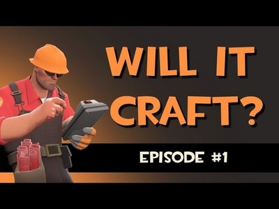 Will it craft? A Team Fortress 2 crafting experience. Ep.1
