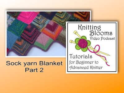 Sock Yarn Blanket Part 2 of 3 - Tutorial - Knitting Blooms