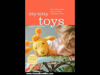 Home Book Review: Itty-Bitty Toys: How to Knit Animals, Dolls, and Other Playthings for Kids by S.