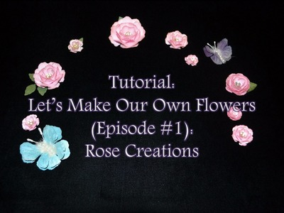Tutorial: Let's Make Our Own Flowers (Episode #1): Rose Creations