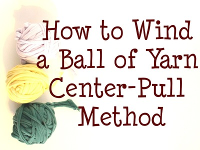 Easy Way to Wind a Ball (Skein) of Yarn | Center-Pull Method