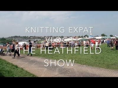 Knitting Expat Vlogs - The Heathfield Agricultural Show & Bank Holiday Weekend