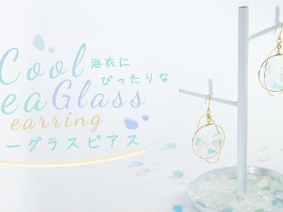 DIY Cool Sea Glass Earring 透き通っていて涼しさを感じさせる 浴衣にぴったりなシーグラスピアス
