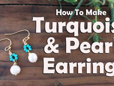 How To Make Turquoise Pearl Earrings: Jewelry Tutorial