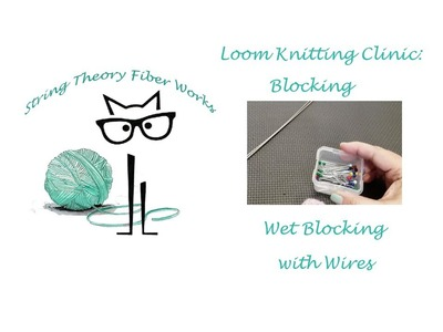 Loom Knitting Clinic: Wet Blocking with Wires