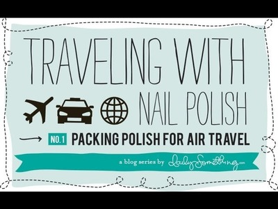 How to pack nail polish for travel