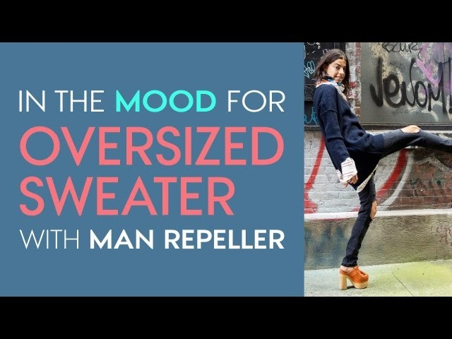 The Only Way to Wear an Oversized Sweater – Style.com's In the Mood For with Man Repeller