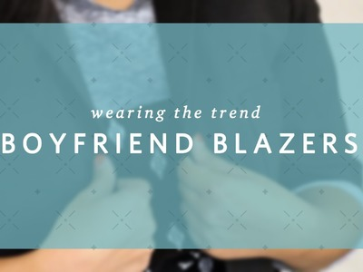 How to Wear Boyfriend Blazers - Wearing the Trend