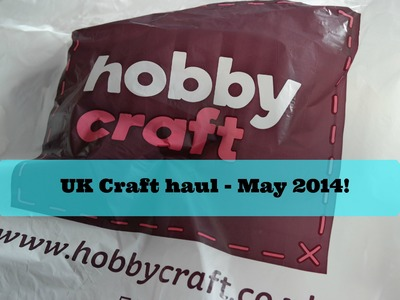 UK Craft Haul May 2014!