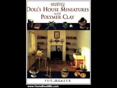 Home Book Summary: Making Dolls House Miniatures with Polymer Clay by Sue Heaser