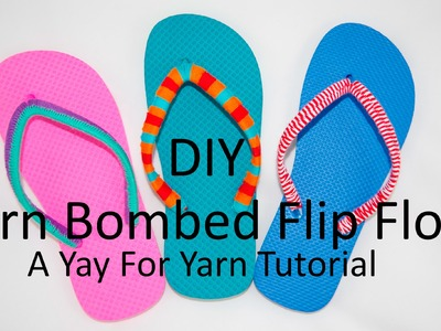 DIY Yarn Bombed Flip Flops - 3 Different Styles. Yay For Yarn