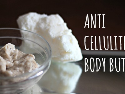 How To Get Rid of Cellulite |DIY Anti Cellulite Body Butter|