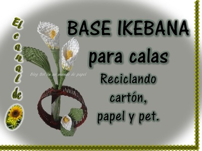 BASE PARA IKEBANA DE CALAS Reciclando cartón, papel y pet