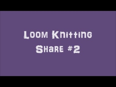 Loom Knitting Share #2