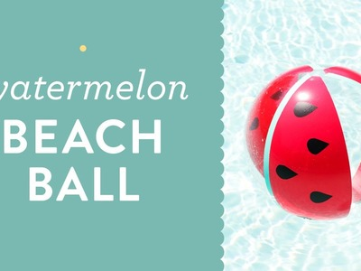 Easy DIY Watermelon Beach Ball Tutorial