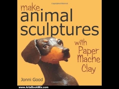Arts Book Review: Make Animal Sculptures with Paper Mache Clay: How to Create Stunning Wildlife A.