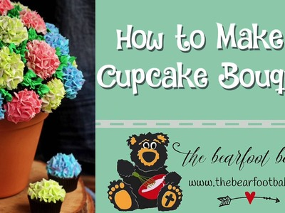 How to Make a Cupcake Bouquet | The Bearfoot Baker
