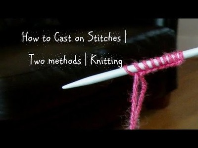 How To Cast On Stitches | Two Methods | Knitting