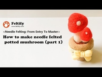 Unit 2 Lesson 1: How to make needle felted potted mushroom (part 1)