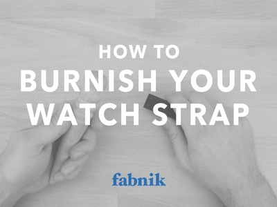 How to Burnish your Fabnik Watch Strap