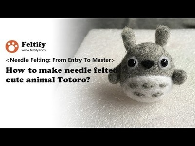 Unit 2 Lesson 5:  How to make needle felted cute animal Totoro?