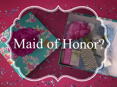 How to: Will you be my Maid of Honor  Box
