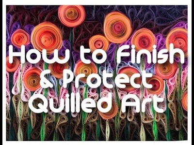 Finishing & Protecting Your Quilled Art Work
